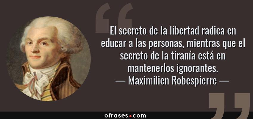 Frases de Maximilien Robespierre - El secreto de la libertad radica en educar a las personas, mientras que el secreto de la tiranía está en mantenerlos ignorantes.