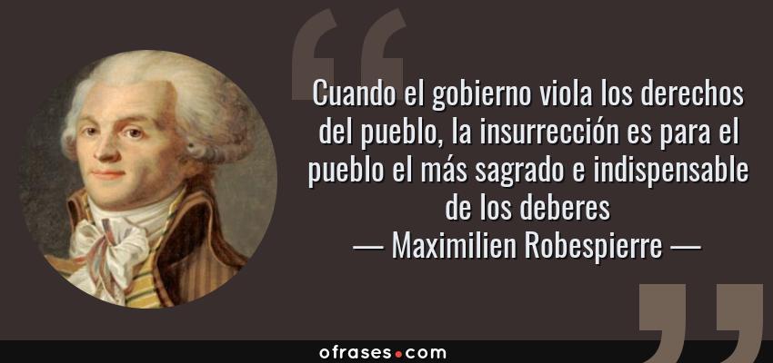 Frases de Maximilien Robespierre - Cuando el gobierno viola los derechos del pueblo, la insurrección es para el pueblo el más sagrado e indispensable de los deberes