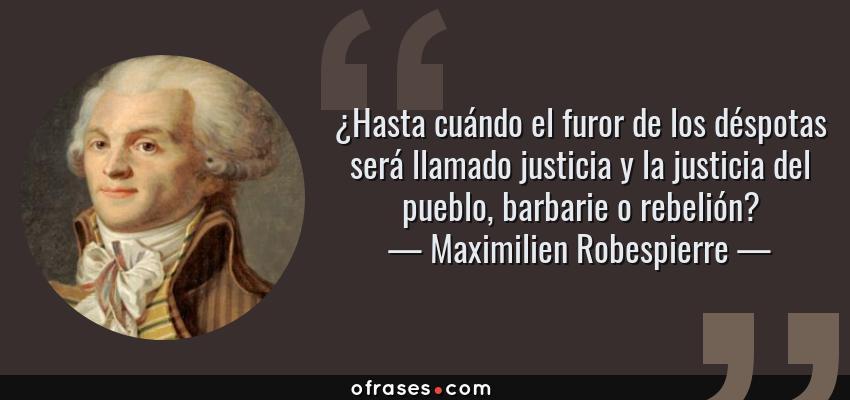 Frases de Maximilien Robespierre - ¿Hasta cuándo el furor de los déspotas será llamado justicia y la justicia del pueblo, barbarie o rebelión?
