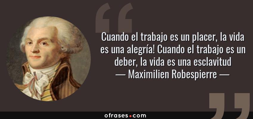 Frases de Maximilien Robespierre - Cuando el trabajo es un placer, la vida es una alegría! Cuando el trabajo es un deber, la vida es una esclavitud