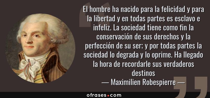 Frases de Maximilien Robespierre - El hombre ha nacido para la felicidad y para la libertad y en todas partes es esclavo e infeliz. La sociedad tiene como fin la conservación de sus derechos y la perfección de su ser; y por todas partes la sociedad lo degrada y lo oprime. Ha llegado la hora de recordarle sus verdaderos destinos