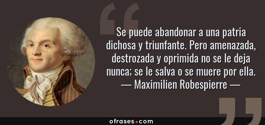 Frases de Maximilien Robespierre - Se puede abandonar a una patria dichosa y triunfante. Pero amenazada, destrozada y oprimida no se le deja nunca; se le salva o se muere por ella.