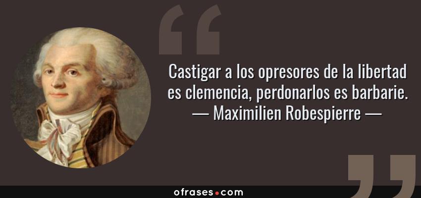Frases de Maximilien Robespierre - Castigar a los opresores de la libertad es clemencia, perdonarlos es barbarie.