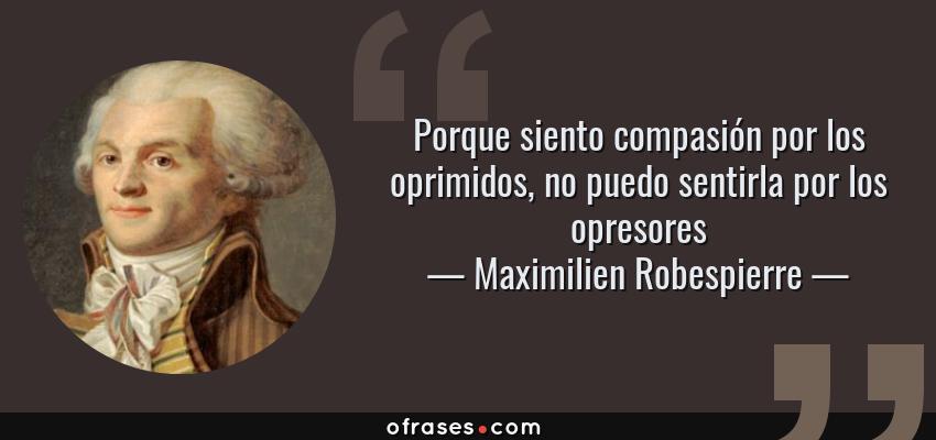 Frases de Maximilien Robespierre - Porque siento compasión por los oprimidos, no puedo sentirla por los opresores