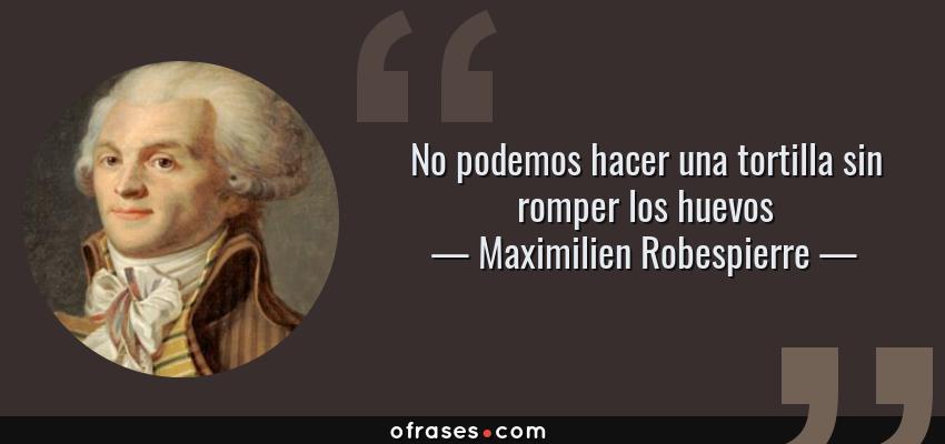 Frases de Maximilien Robespierre - No podemos hacer una tortilla sin romper los huevos