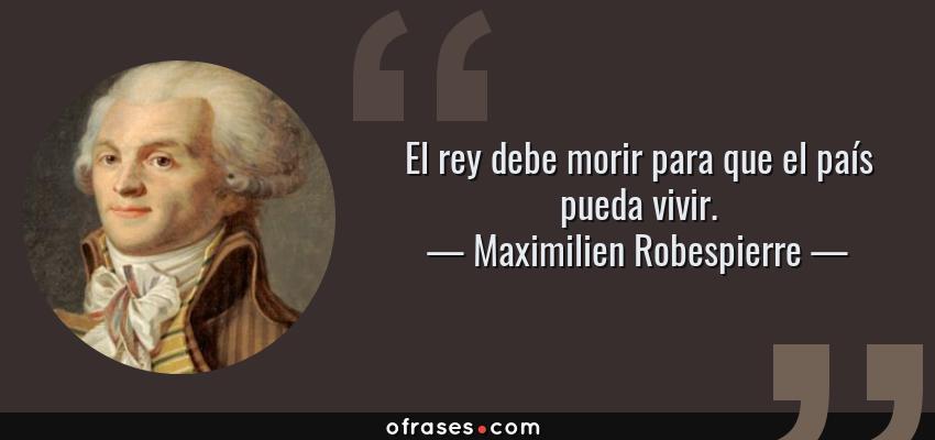 Frases de Maximilien Robespierre - El rey debe morir para que el país pueda vivir.