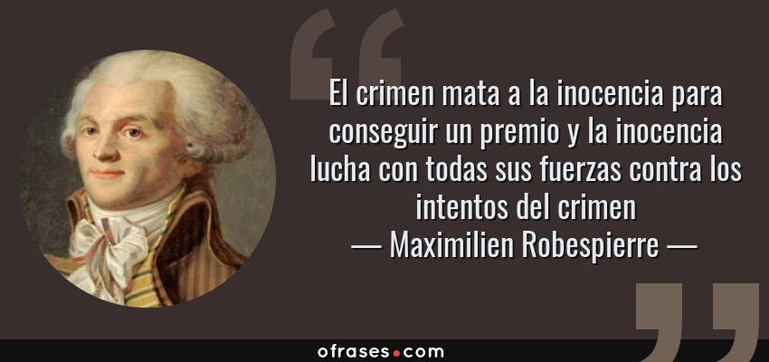 Frases de Maximilien Robespierre - El crimen mata a la inocencia para conseguir un premio y la inocencia lucha con todas sus fuerzas contra los intentos del crimen