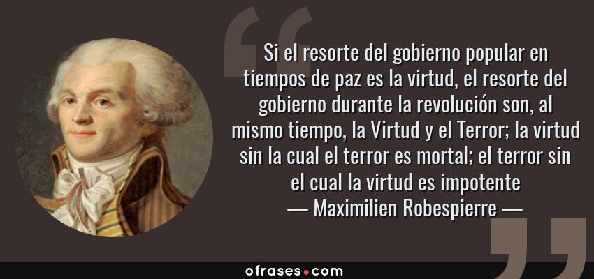 Frases de Maximilien Robespierre - Si el resorte del gobierno popular en tiempos de paz es la virtud, el resorte del gobierno durante la revolución son, al mismo tiempo, la Virtud y el Terror; la virtud sin la cual el terror es mortal; el terror sin el cual la virtud es impotente