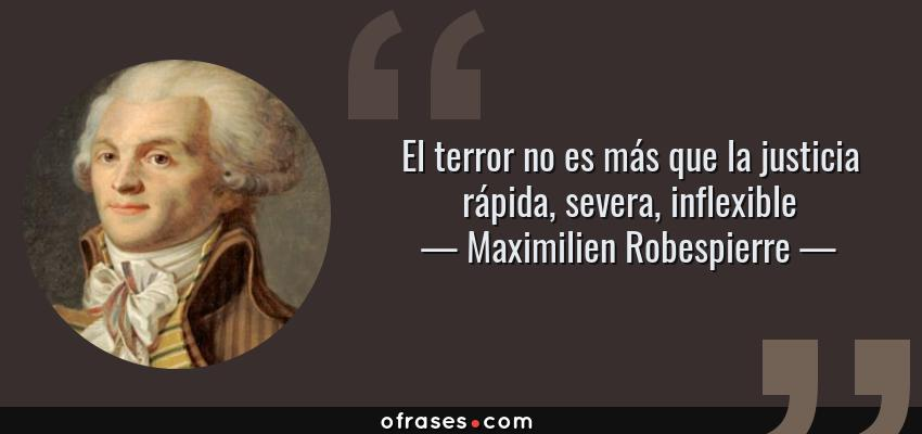 Frases de Maximilien Robespierre - El terror no es más que la justicia rápida, severa, inflexible
