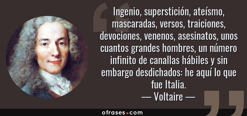 Frases de Voltaire - Ingenio, superstición, ateísmo, mascaradas, versos, traiciones, devociones, venenos, asesinatos, unos cuantos grandes hombres, un número infinito de canallas hábiles y sin embargo desdichados: he aquí lo que fue Italia.