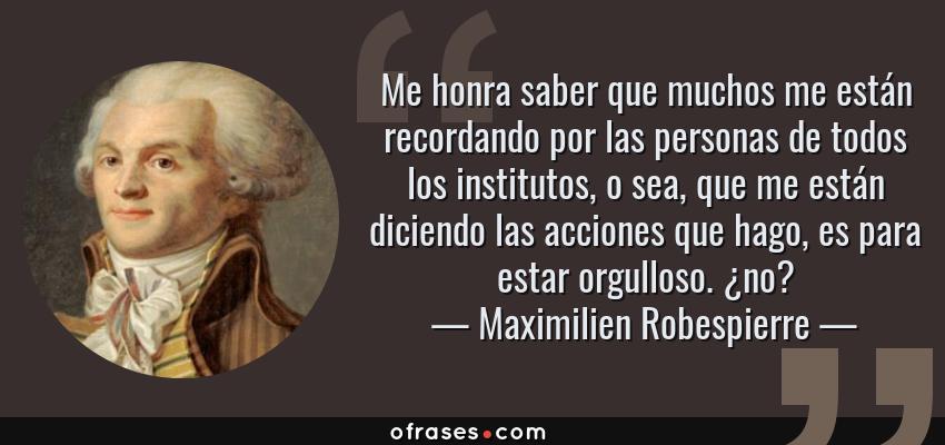 Frases de Maximilien Robespierre - Me honra saber que muchos me están recordando por las personas de todos los institutos, o sea, que me están diciendo las acciones que hago, es para estar orgulloso. ¿no?