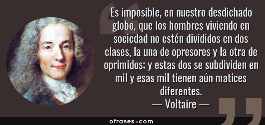 Frases de Voltaire - Es imposible, en nuestro desdichado globo, que los hombres viviendo en sociedad no estén divididos en dos clases, la una de opresores y la otra de oprimidos; y estas dos se subdividen en mil y esas mil tienen aún matices diferentes.