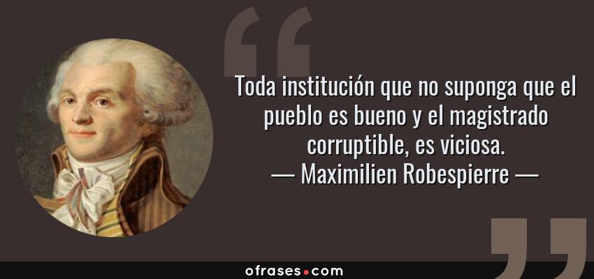 Frases de Maximilien Robespierre - Toda institución que no suponga que el pueblo es bueno y el magistrado corruptible, es viciosa.