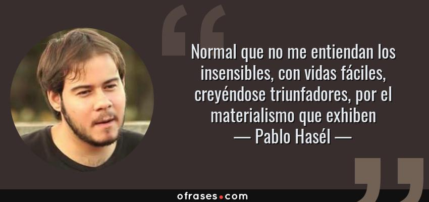 Frases de Pablo Hasél - Normal que no me entiendan los insensibles, con vidas fáciles, creyéndose triunfadores, por el materialismo que exhiben