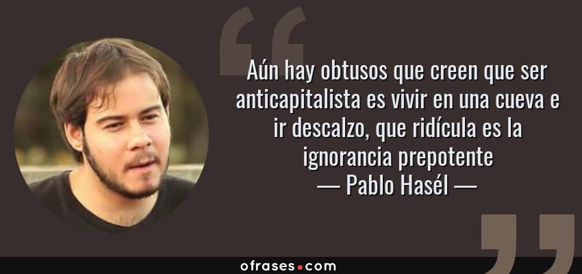 Frases de Pablo Hasél - Aún hay obtusos que creen que ser anticapitalista es vivir en una cueva e ir descalzo, que ridícula es la ignorancia prepotente