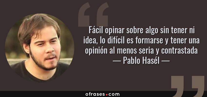 Frases de Pablo Hasél - Fácil opinar sobre algo sin tener ni idea, lo difícil es formarse y tener una opinión al menos seria y contrastada