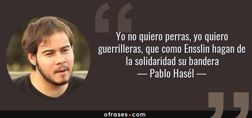 Frases de Pablo Hasél - Yo no quiero perras, yo quiero guerrilleras, que como Ensslin hagan de la solidaridad su bandera