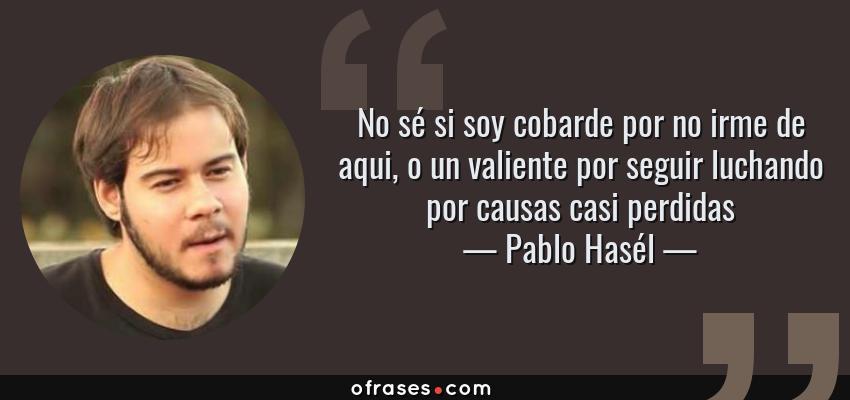 Frases de Pablo Hasél - No sé si soy cobarde por no irme de aqui, o un valiente por seguir luchando por causas casi perdidas