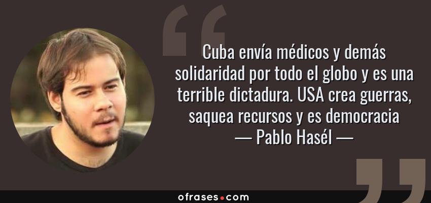 Frases de Pablo Hasél - Cuba envía médicos y demás solidaridad por todo el globo y es una terrible dictadura. USA crea guerras, saquea recursos y es democracia