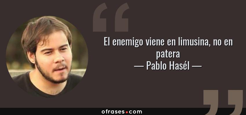 Frases de Pablo Hasél - El enemigo viene en limusina, no en patera
