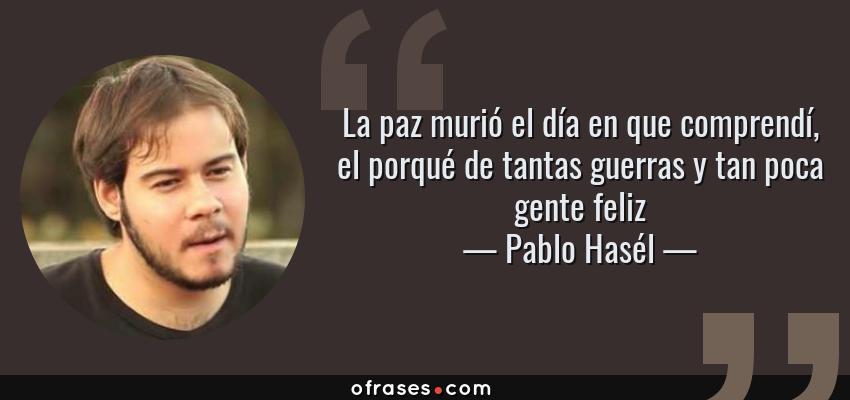 Frases de Pablo Hasél - La paz murió el día en que comprendí, el porqué de tantas guerras y tan poca gente feliz