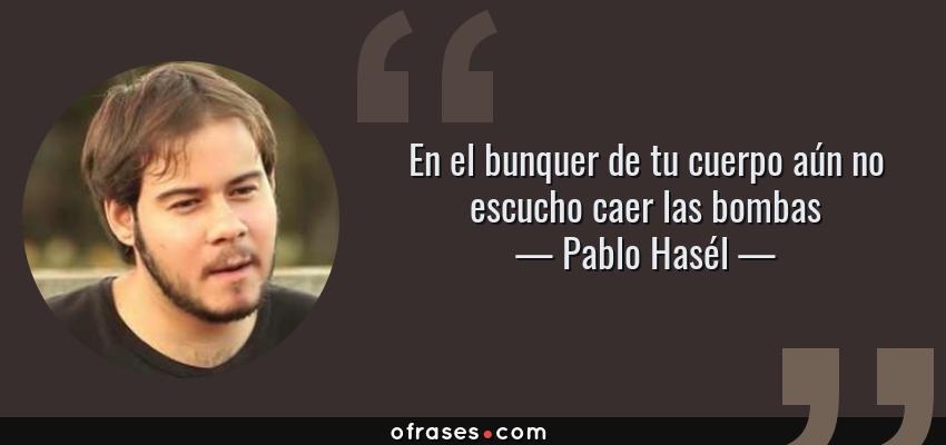 Frases de Pablo Hasél - En el bunquer de tu cuerpo aún no escucho caer las bombas