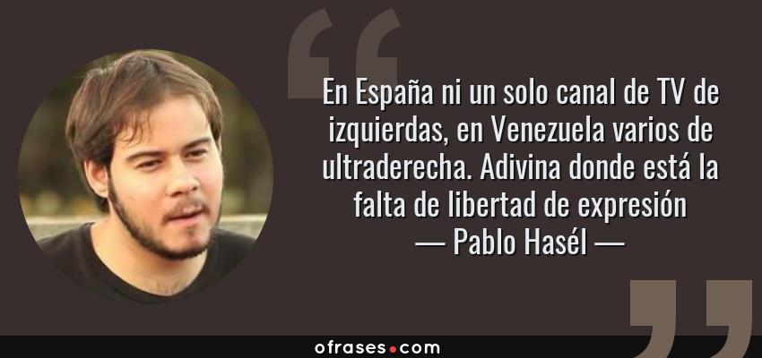 Frases de Pablo Hasél - En España ni un solo canal de TV de izquierdas, en Venezuela varios de ultraderecha. Adivina donde está la falta de libertad de expresión