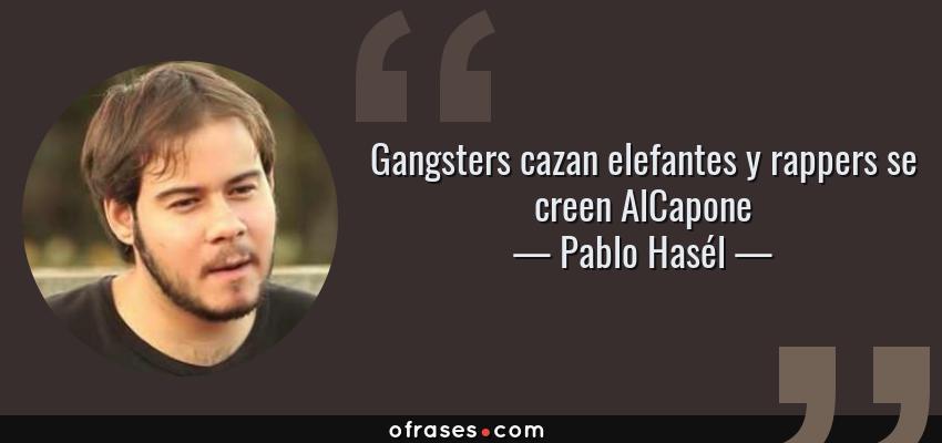 Frases de Pablo Hasél - Gangsters cazan elefantes y rappers se creen AlCapone