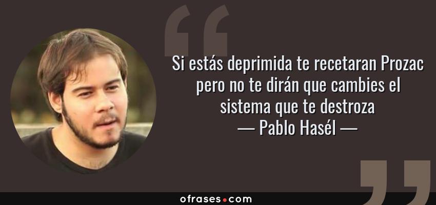 Frases de Pablo Hasél - Si estás deprimida te recetaran Prozac pero no te dirán que cambies el sistema que te destroza