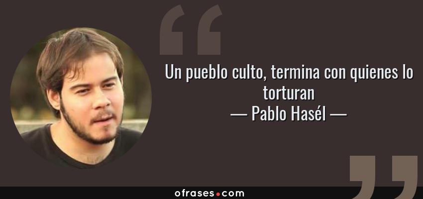 Frases de Pablo Hasél - Un pueblo culto, termina con quienes lo torturan