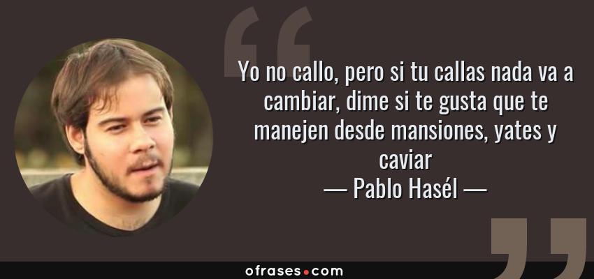 Frases de Pablo Hasél - Yo no callo, pero si tu callas nada va a cambiar, dime si te gusta que te manejen desde mansiones, yates y caviar