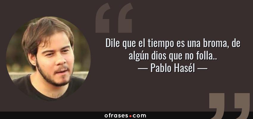 Frases de Pablo Hasél - Dile que el tiempo es una broma, de algún dios que no folla..