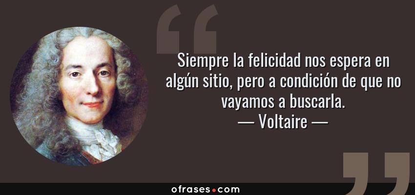 Frases de Voltaire - Siempre la felicidad nos espera en algún sitio, pero a condición de que no vayamos a buscarla.