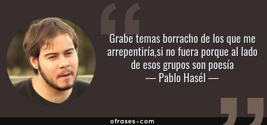 Frases de Pablo Hasél - Grabe temas borracho de los que me arrepentiría,si no fuera porque al lado de esos grupos son poesía