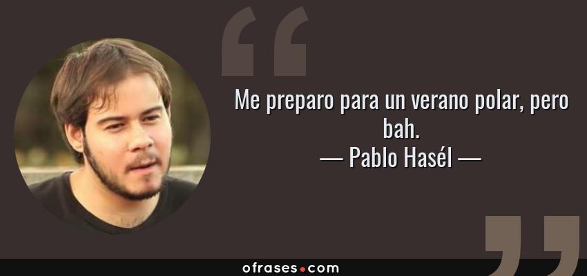 Frases de Pablo Hasél - Me preparo para un verano polar, pero bah.