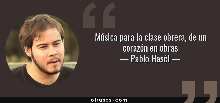 Frases de Pablo Hasél - Música para la clase obrera, de un corazón en obras