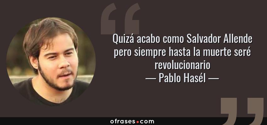 Frases de Pablo Hasél - Quizá acabo como Salvador Allende pero siempre hasta la muerte seré revolucionario