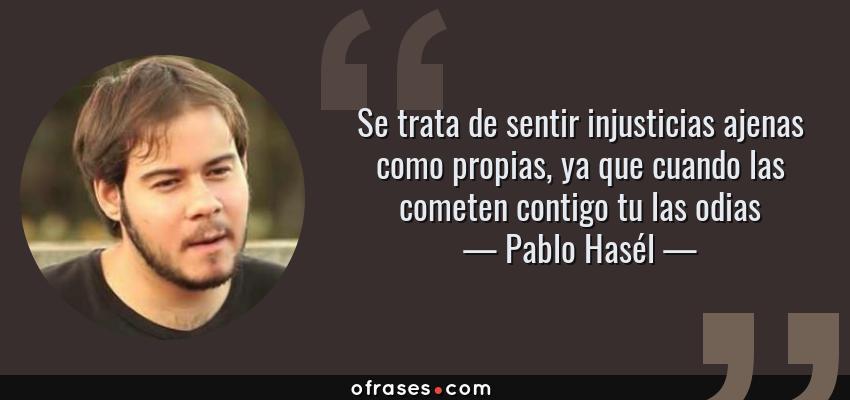 Frases de Pablo Hasél - Se trata de sentir injusticias ajenas como propias, ya que cuando las cometen contigo tu las odias