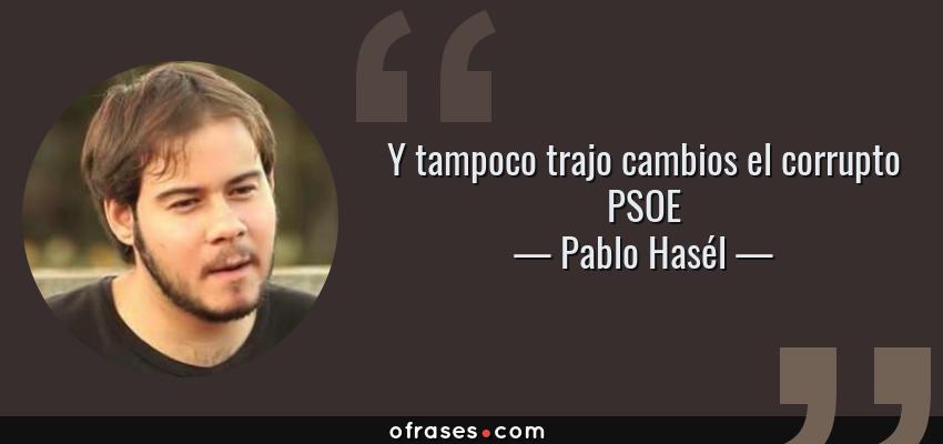 Frases de Pablo Hasél - Y tampoco trajo cambios el corrupto PSOE