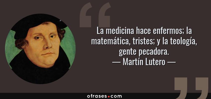 Frases de Martín Lutero - La medicina hace enfermos; la matemática, tristes; y la teología, gente pecadora.
