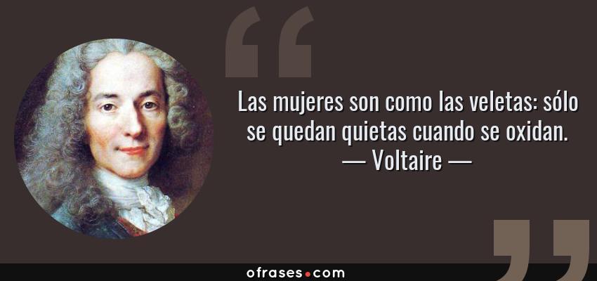 Frases de Voltaire - Las mujeres son como las veletas: sólo se quedan quietas cuando se oxidan.