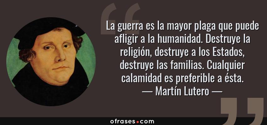 Frases de Martín Lutero - La guerra es la mayor plaga que puede afligir a la humanidad. Destruye la religión, destruye a los Estados, destruye las familias. Cualquier calamidad es preferible a ésta.