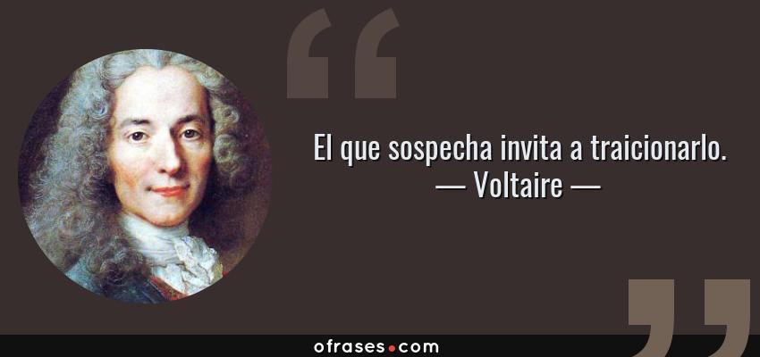 Frases de Voltaire - El que sospecha invita a traicionarlo.