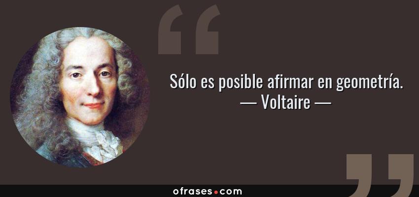 Frases de Voltaire - Sólo es posible afirmar en geometría.