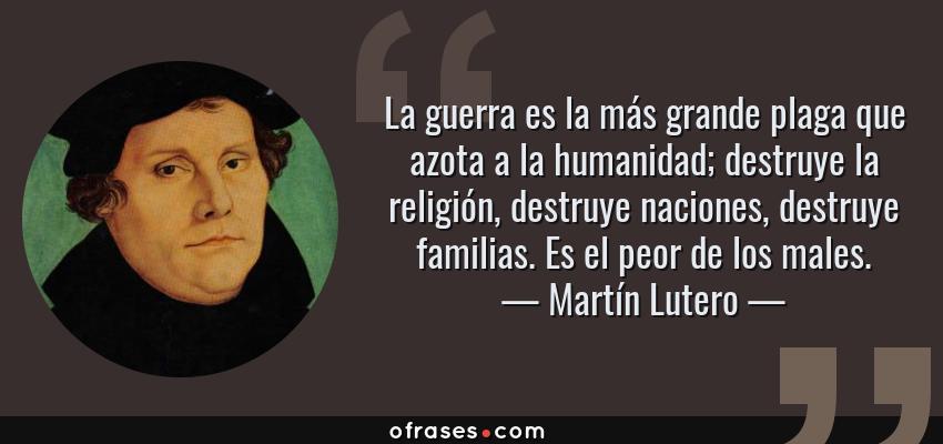 Frases de Martín Lutero - La guerra es la más grande plaga que azota a la humanidad; destruye la religión, destruye naciones, destruye familias. Es el peor de los males.