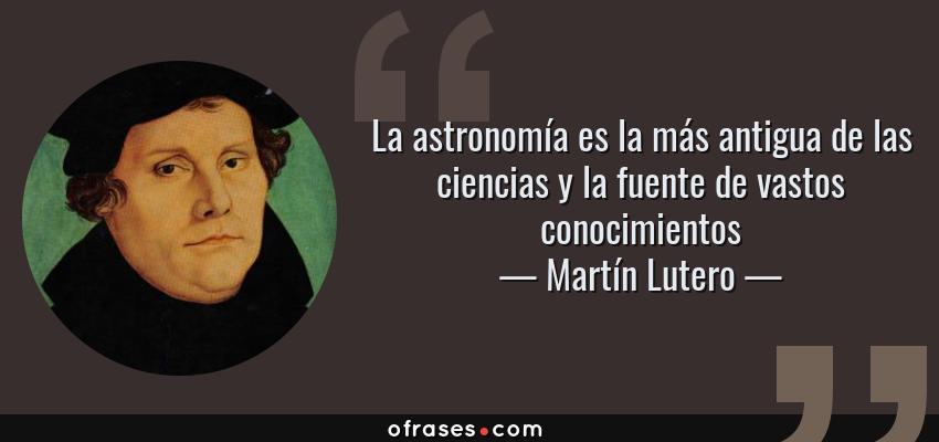 Frases de Martín Lutero - La astronomía es la más antigua de las ciencias y la fuente de vastos conocimientos