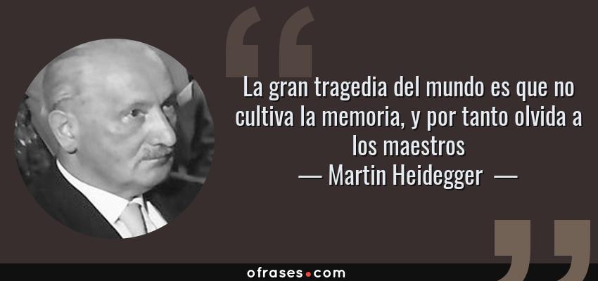 Frases de Martin Heidegger  - La gran tragedia del mundo es que no cultiva la memoria, y por tanto olvida a los maestros