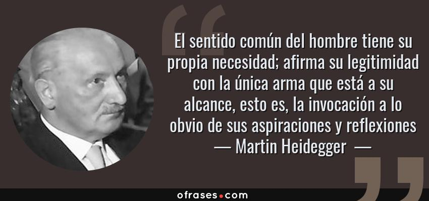 Frases de Martin Heidegger  - El sentido común del hombre tiene su propia necesidad; afirma su legitimidad con la única arma que está a su alcance, esto es, la invocación a lo obvio de sus aspiraciones y reflexiones