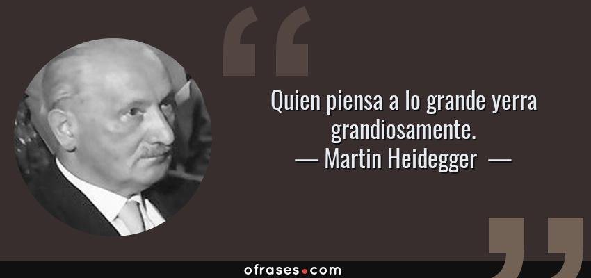 Frases de Martin Heidegger  - Quien piensa a lo grande yerra grandiosamente.