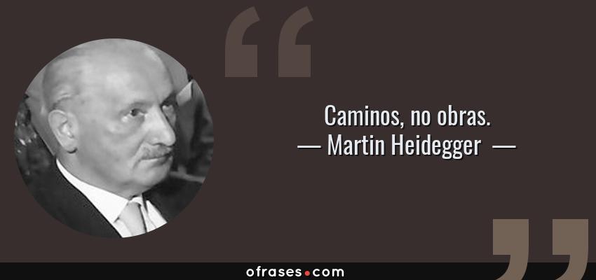 Frases de Martin Heidegger  - Caminos, no obras.